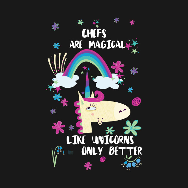 Chefs Are Magical Like Unicorns Only Better