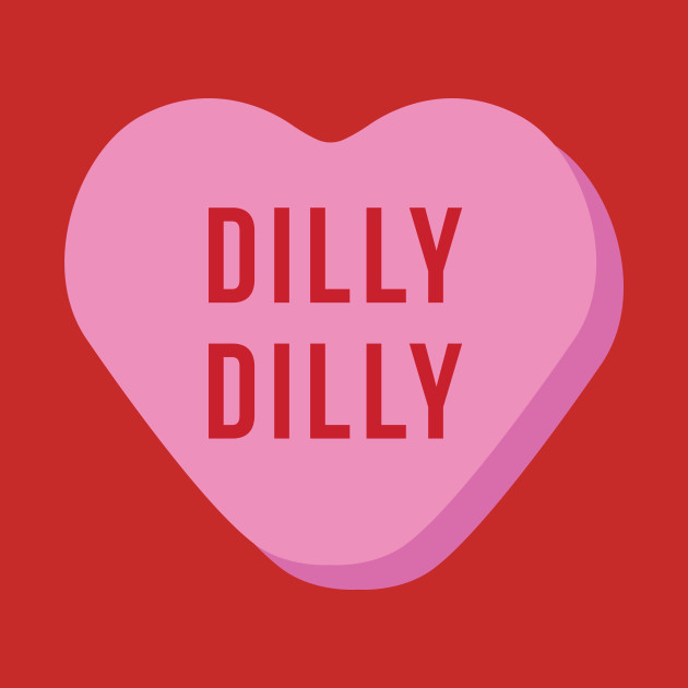 Dilly Dilly Valentines Day - Dilly Dilly - T-Shirt | TeePublic