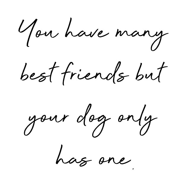 You have many best friends but your dog only has one.
