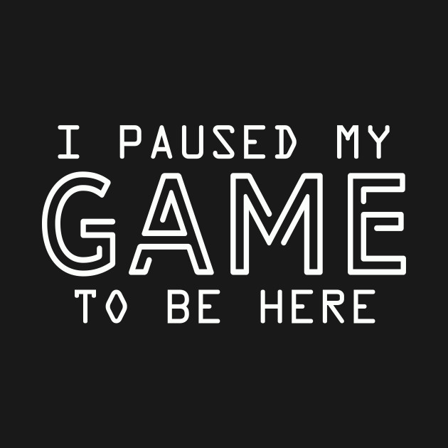 I Paused My Game To Be Here | Arcade Retro Gamer T-Shirt