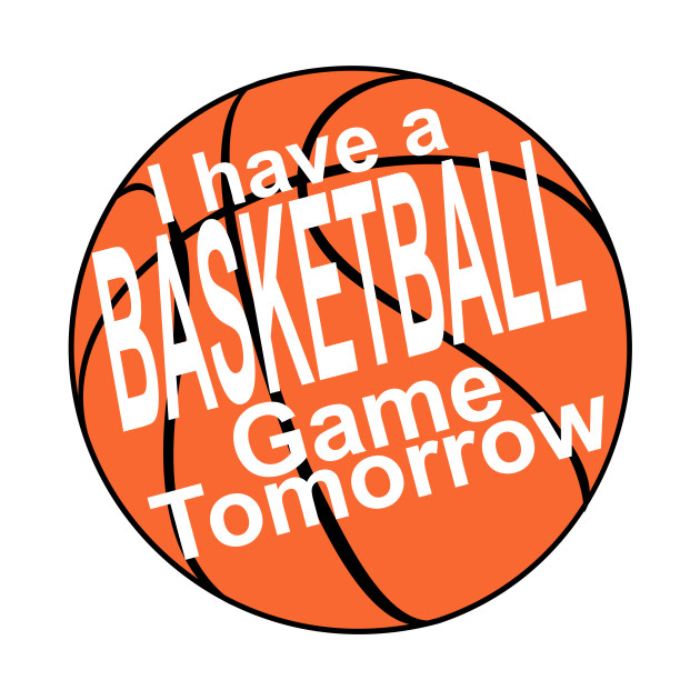 I have a basketball game tomorrow!