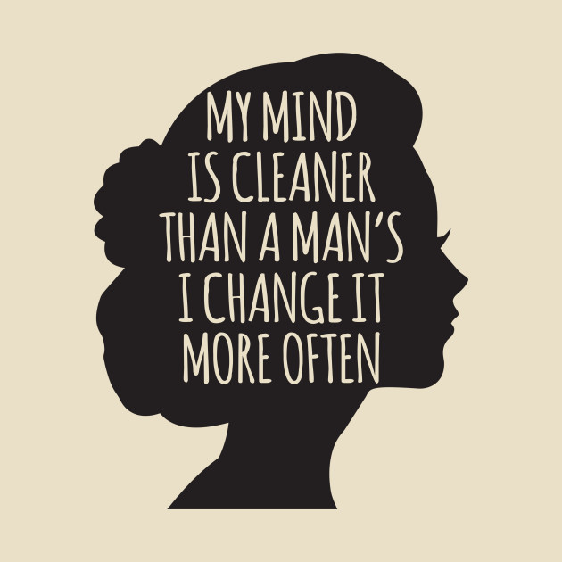 My Mind Is Cleaner Than A Man's I Change It More Often