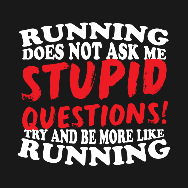 Running Does Not Ask Me Stupid Questions!