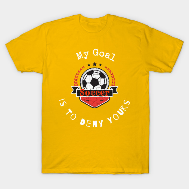 My Goal Is To Deny Yours Soccer T shirt