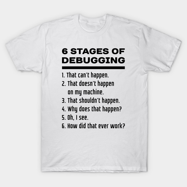 a2805a0a94a 6 Stages of Debugging  Black Text Design for Computer Programmers T-Shirt