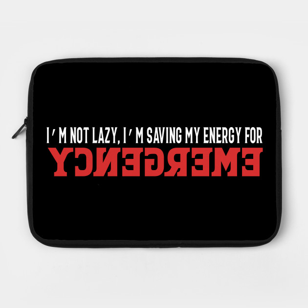 I'm Not Lazy, I'm Just Saving My Energy For Emergency