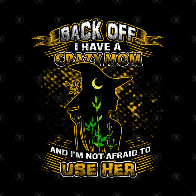 Back off I have a crazy Mom and i'm not afraid to use her shirt T-Shirt