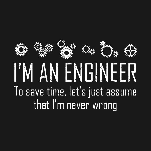Im An Engineer To Save Time Never Wrong