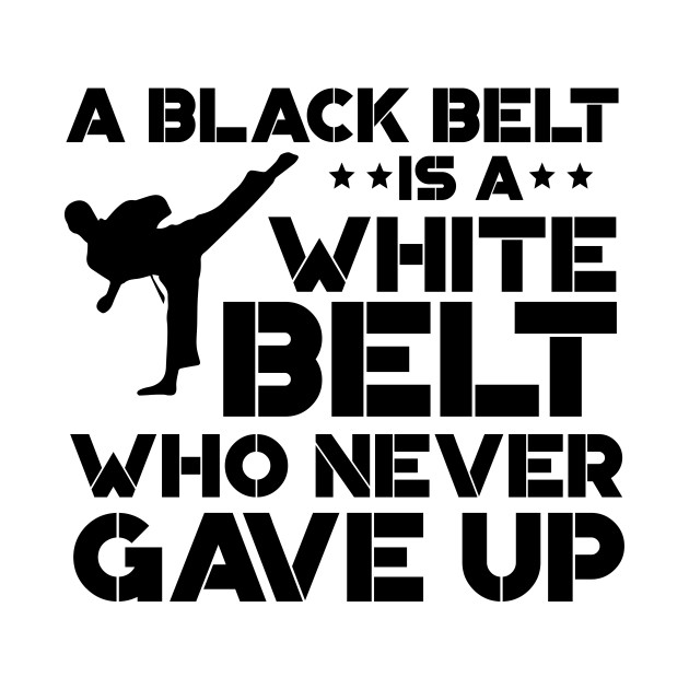 A Black Belt Is A White Belt Who Never Gave Up - Karate Gift - T-Shirt |  TeePublic
