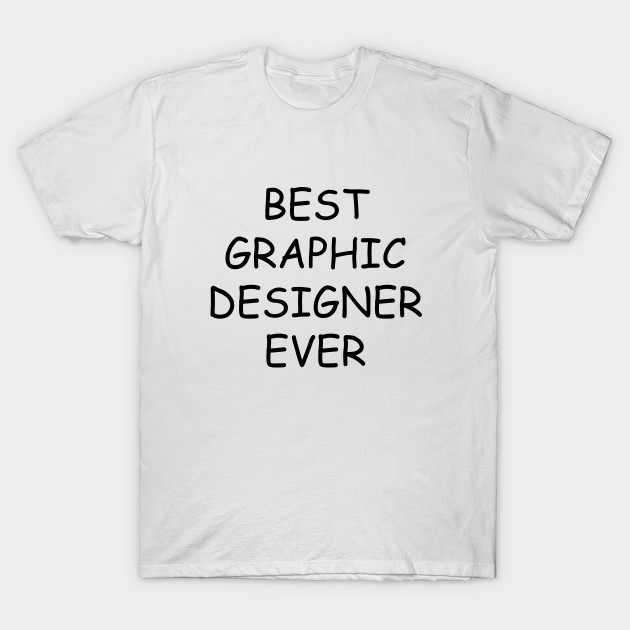 a97d0330 Best Graphic Designer Ever T-Shirt - Graphic Designer - T-Shirt ...