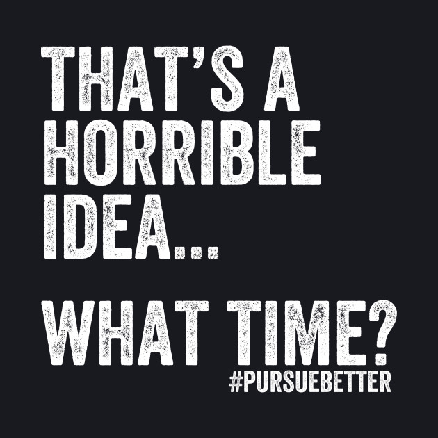 That's a Horrible Idea... What Time?