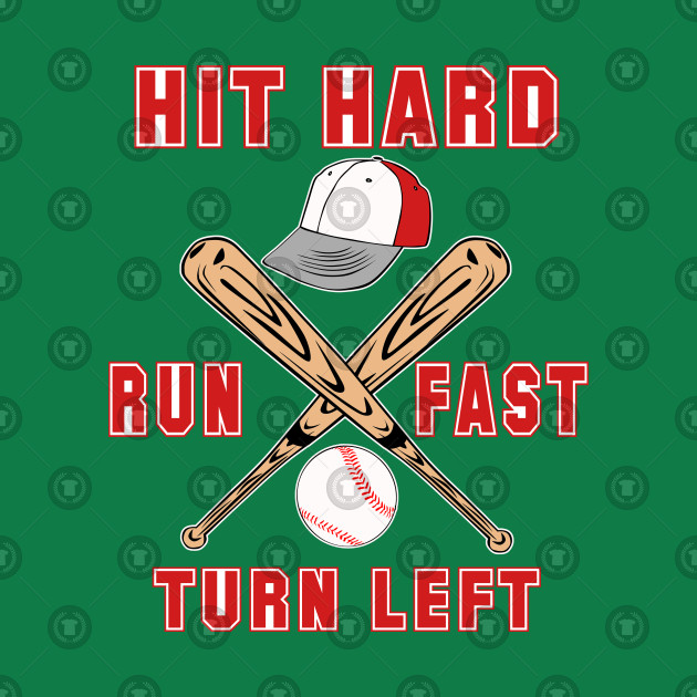 Hit Hard Run Fast Turn Left - Funny Baseball Shirt Sport Gift