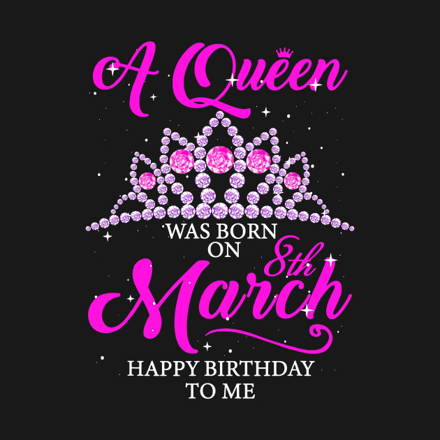 A Queen Was Born On March 8th Happy Birthday To Me Shirt