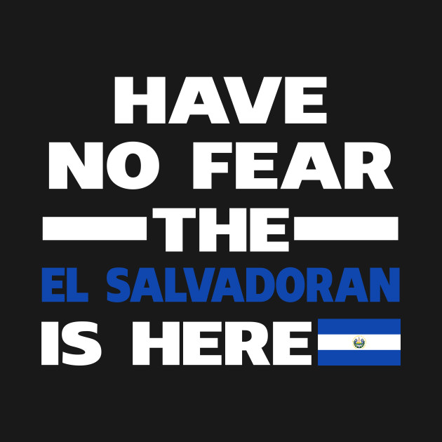 Have No Fear The Salvadoran Is Here Proud