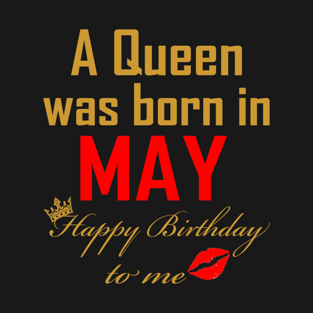 A Queena Was Born In May Happy Birthday To Me T Shirts