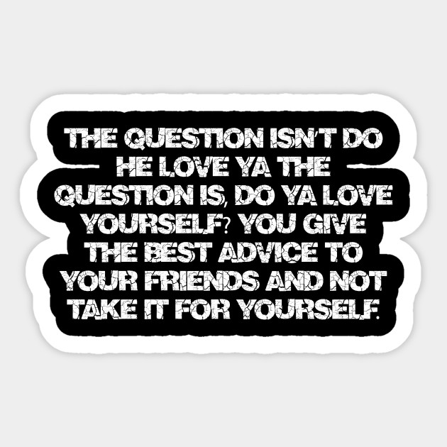 The question isn't do he love ya the question is, do ya love yourself? You  give the best advice to your friends and not take it for yourself