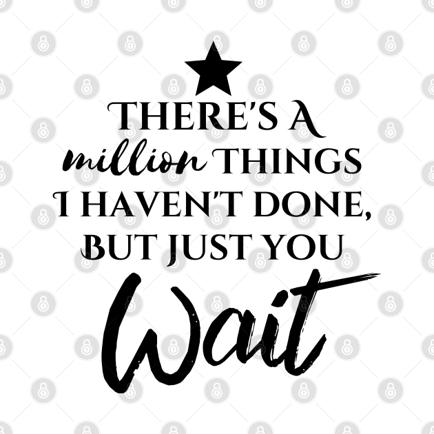 """""""There's A Million Things I Haven't Done - But Just You Wait"""""""