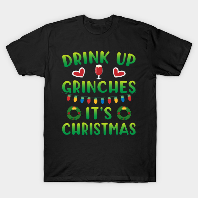 a1a3a8ac Christmas - Drink Up Grinches It's Christmas - Christmas - T-Shirt ...