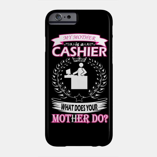 My Mother Is Cashier What Does Your Mother Do Cashier Phone Case