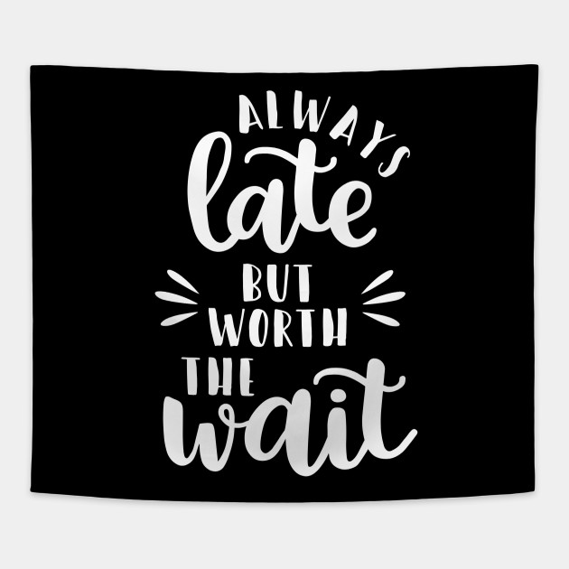 Always Late But Worth The Wait Funny Quote Sassy Quote Funny Womens