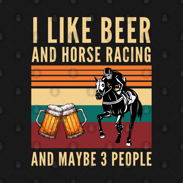 I like beer and horse racing and maybe 3 people - Beer And Horses
