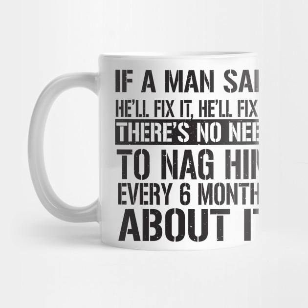 if a man said he ll fix it he ll fix it there s no need to nag