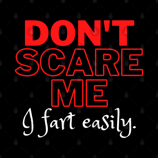Don't Scare Me I Fart Easily