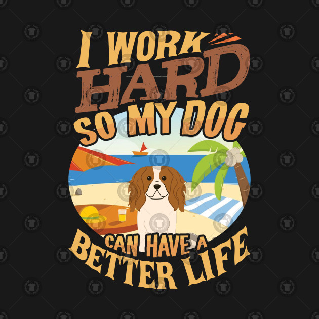I Work Hard So My King Charles Spaniel Can Have A Better Life - King Charles Spaniel