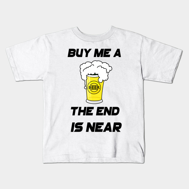 By Me A Beer The End Is Near Kids T Shirt