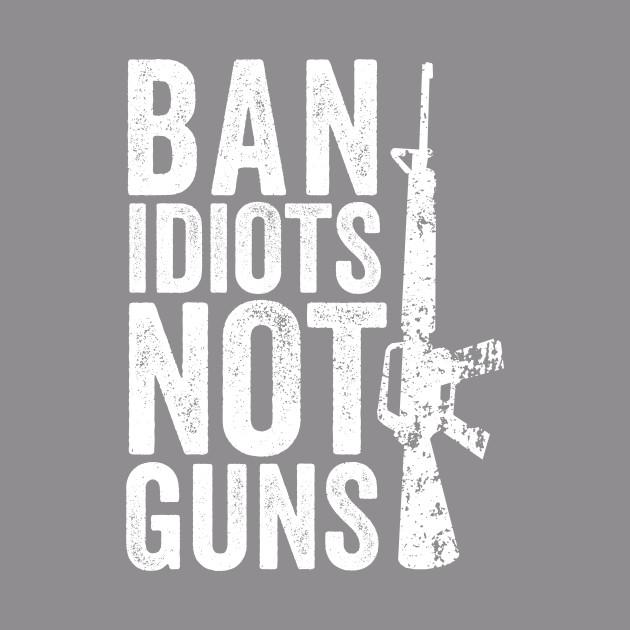 Ban Idiots Not Guns 2nd Amendment