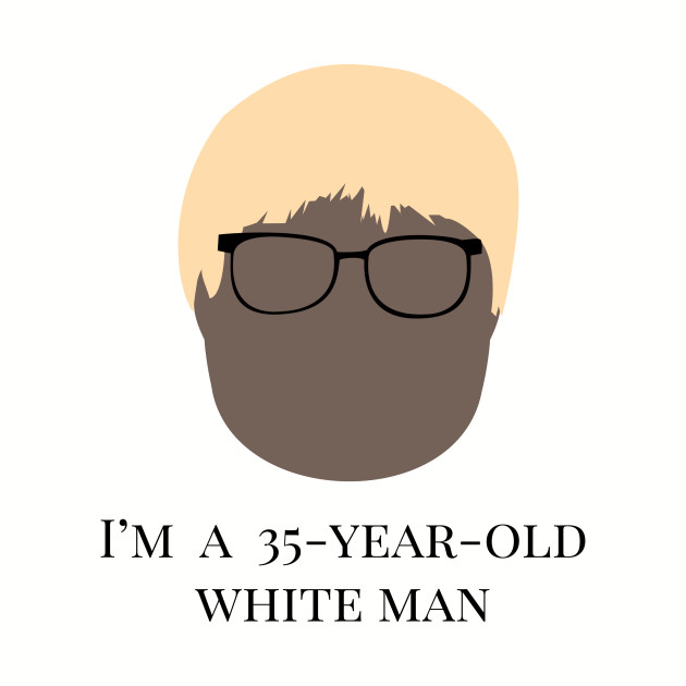 I'm A 35 Year Old White Man