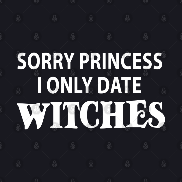 sorry princess i only date witches funny halloween gift