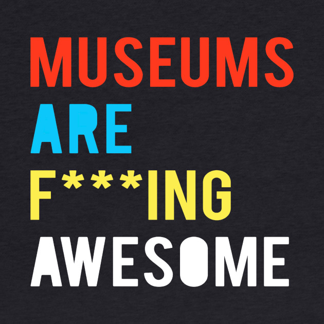 Museums Are F***ing Awesome