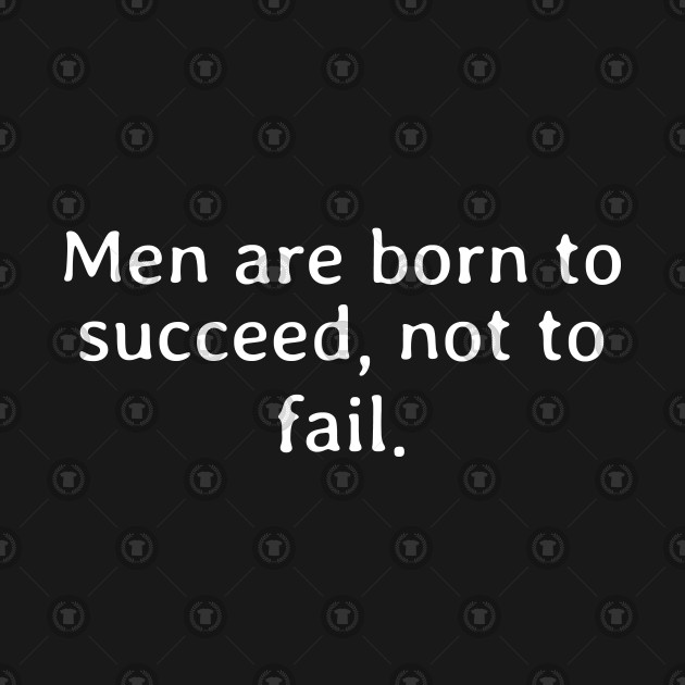Men are born to succeed not to fail