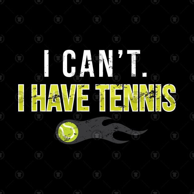 I cant I Have Tennis - Gift Funny Tennis