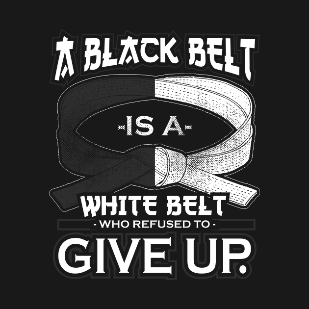A Black Belt Is A White Belt Who Refused To Give Up