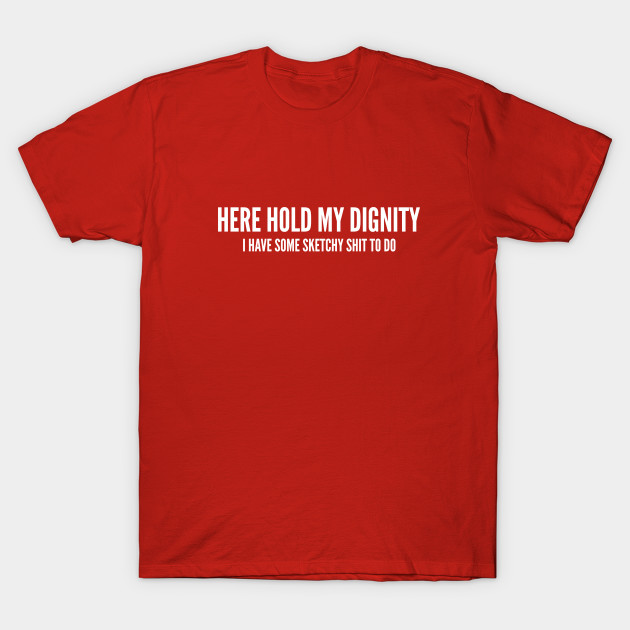 Here Hold My Dignity - Funny Party Joke Novelty Slogan - Silly - T ...