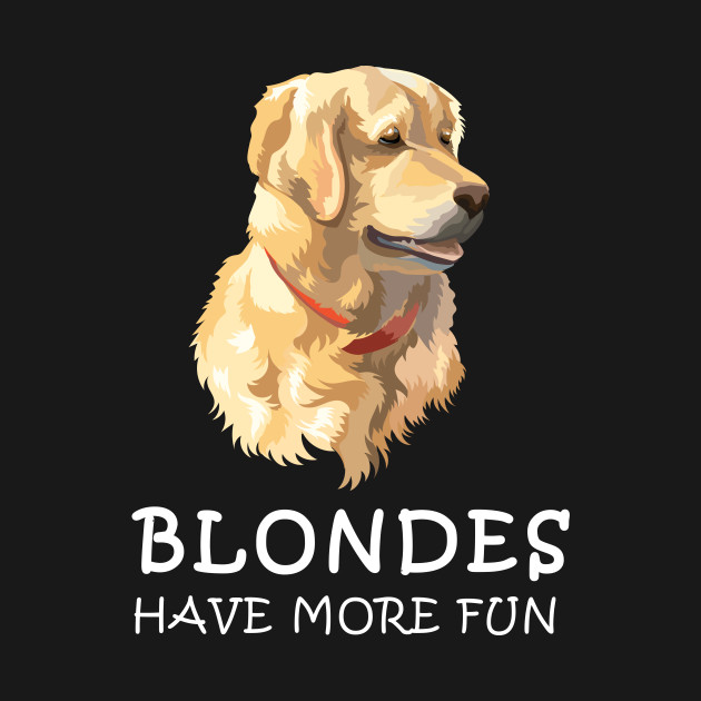 399e38a5c Blondes Have More Fun - Golden Retriever T Shirt - Golden Retriever ...