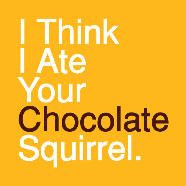 I Think I Ate Your Chocolate Squirrel. - White
