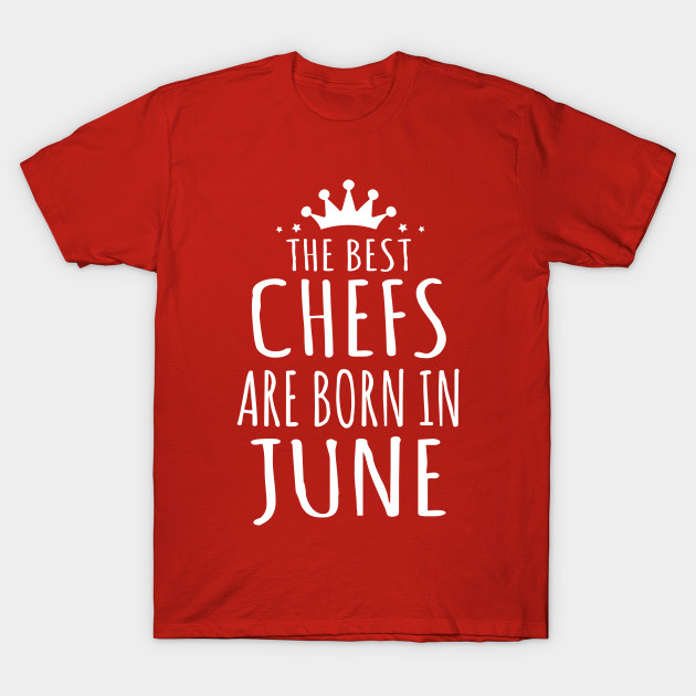 THE BEST CHEFS ARE BORN IN JUNE T-Shirt-TJ