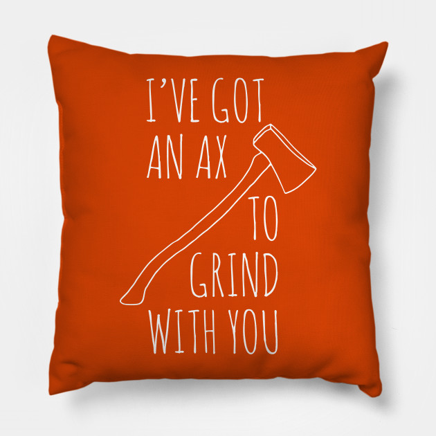 Ax To Grind Pillow