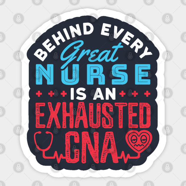 Behind Every Great Nurse Is An Exhausted Cna Certified Nursing Assistant Sticker Teepublic