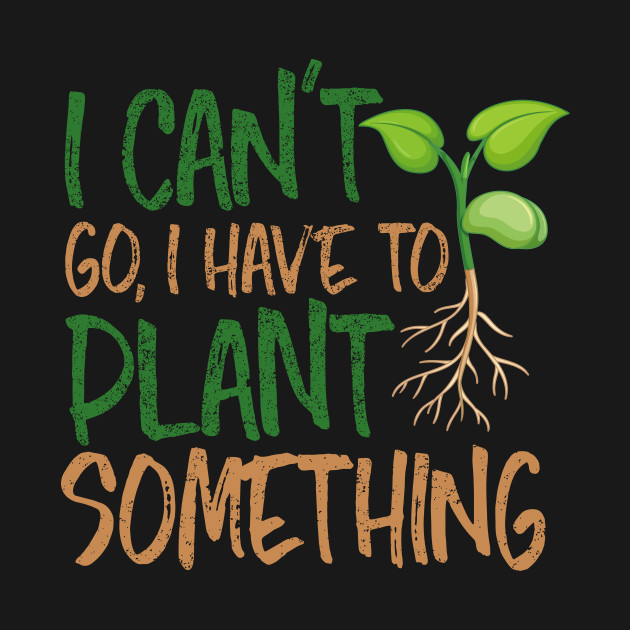 I Can't Go, I Have To Plant Something Nature Lover Gardener Gifts