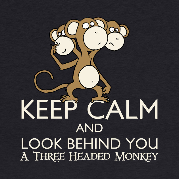 Keep Calm & Look Behind You A Three Headed Monkey