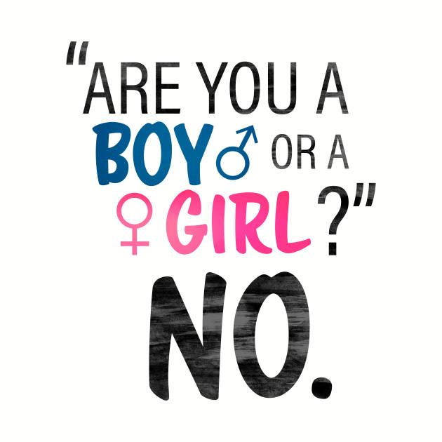 Are you a boy or a girl? No.