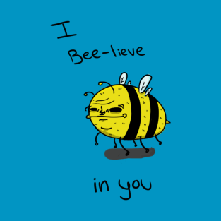 I Bee-lieve in you t-shirts