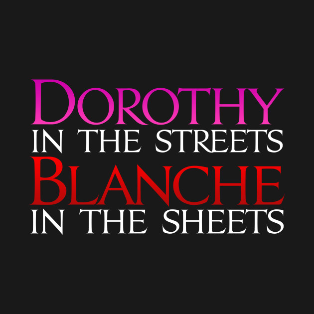 Dark Shirts - Dorothy in the Streets Blanche in the sheets - Golden Girls