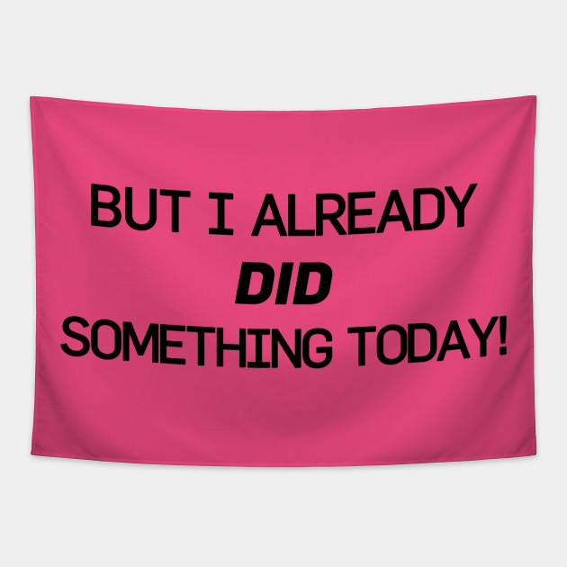 But I Already Did Something Today!