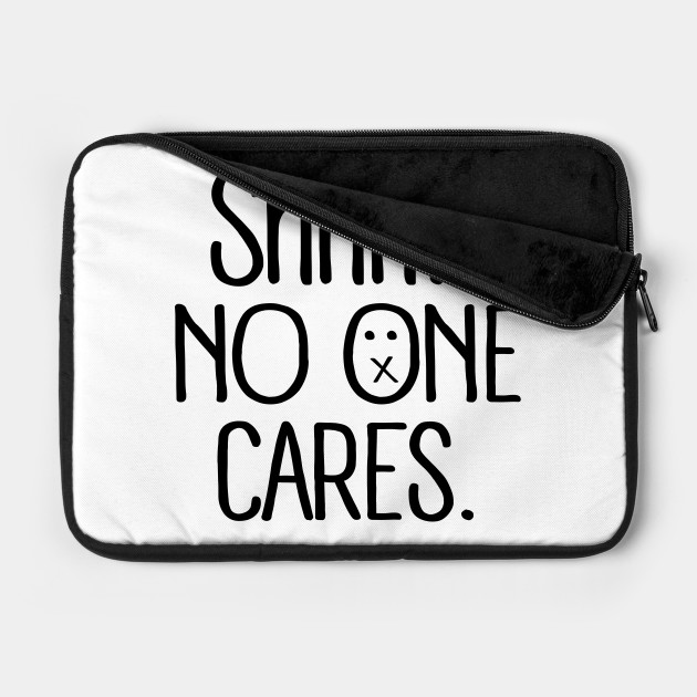 Insult: Shhh...no one cares.