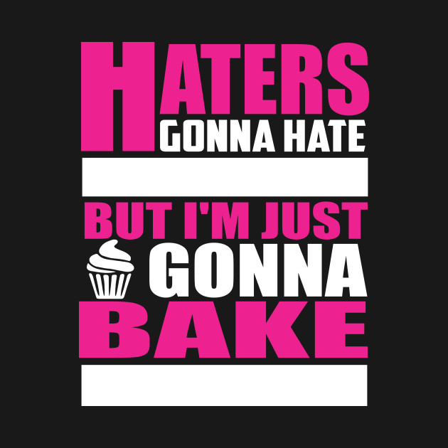 Haters gonna hate but I\'m just gonna bake Quote